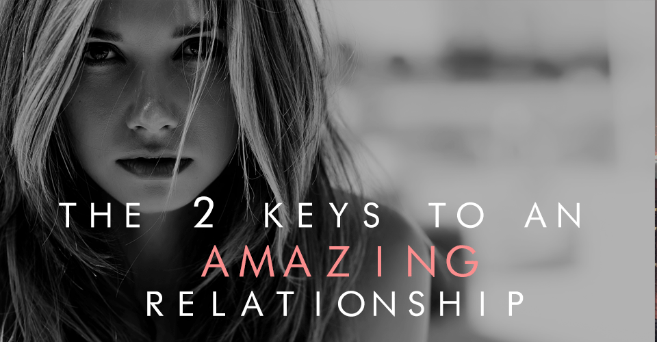 The 2 Keys To An Amazing Relationship