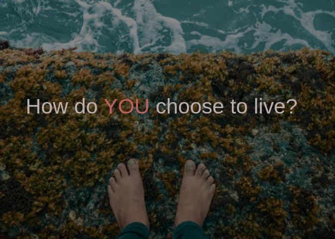 How do YOU choose to live?
